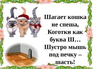 Шагает кошка не спеша, Коготки как букваШ… Шустро мышь под печку – шасть! Ка