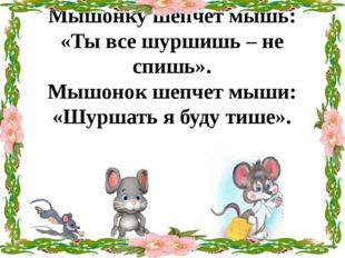 Мышонку шепчет мышь: «Ты все шуршишь – не спишь». Мышонок шепчет мыши: «Шурша