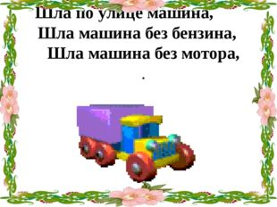 Шла по улице машина, Шла машина без бензина, Шла машина без мотора, .