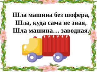 Шла машина без шофера, Шла, куда сама не зная, Шла машина… заводная.