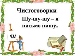 Шу-шу-шу – я письмо пишу.. Чистоговорки Ш