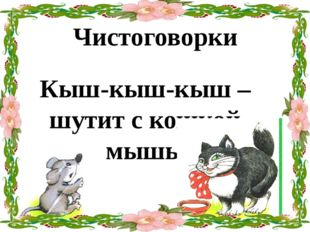 Кыш-кыш-кыш – шутит с кошкой мышь. Чистоговорки
