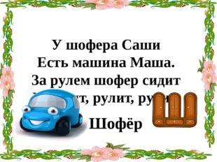 У шофера Саши Есть машина Маша. За рулем шофер сидит И рулит, рулит, рулит, Ш