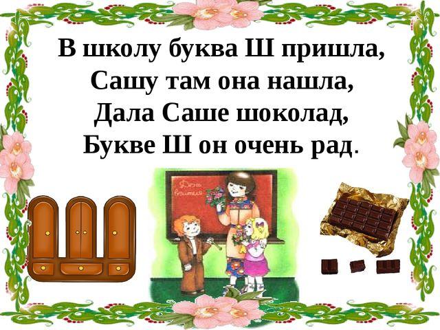 В школу буква Ш пришла, Сашу там она нашла, Дала Саше шоколад, Букве Ш он оче...