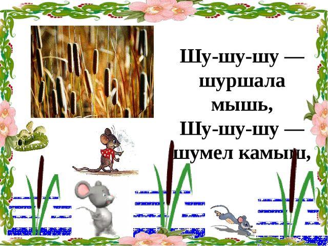 Шу-шу-шу — шуршала мышь, Шу-шу-шу — шумел камыш,