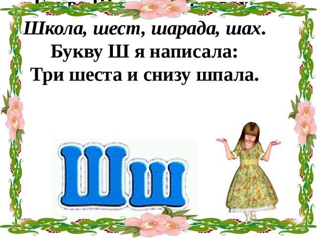 Буква Ш в таких словах: Школа, шест, шарада, шах. Букву Ш я написала: Три шес...