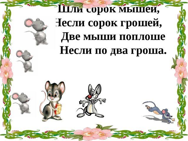 Шли сорок мышей, Несли сорок грошей, Две мыши поплоше Несли по два гроша.