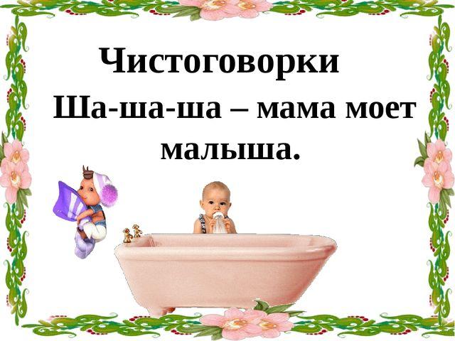 Ша-ша-ша – мама моет малыша. Чистоговорки