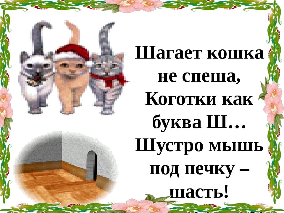 Шагает кошка не спеша, Коготки как букваШ… Шустро мышь под печку – шасть! Ка...