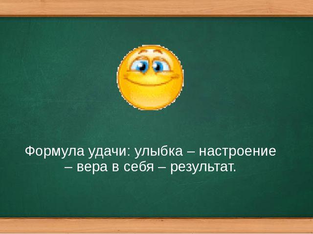 Формула удачи: улыбка – настроение – вера в себя – результат.