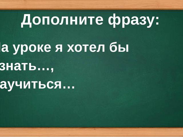 Дополните фразу: На уроке я хотел бы узнать…, научиться…