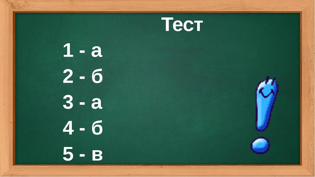 Тест 1 - а 2 - б 3 - а 4 - б 5 - в