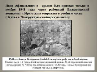 Иван Афанасьевич в армию был призван только в ноябре 1943 года через районный