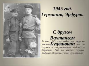 1945 год. Германия, Эрфурт. С другом Вахтангом Хуцешвили В мае 1945 года войн