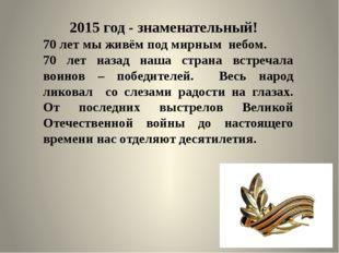 2015 год - знаменательный! 70 лет мы живём под мирным небом. 70 лет назад на