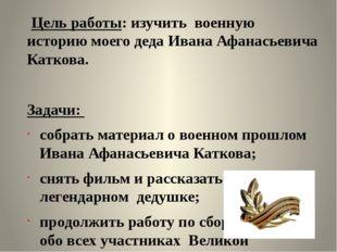 Цель работы: изучить военную историю моего деда Ивана Афанасьевича Каткова.