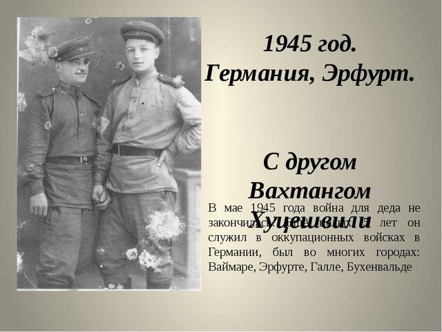 1945 год. Германия, Эрфурт. С другом Вахтангом Хуцешвили В мае 1945 года войн...