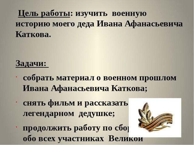 Цель работы: изучить военную историю моего деда Ивана Афанасьевича Каткова....