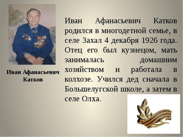 Иван Афанасьевич Катков родился в многодетной семье, в селе Захал 4 декабря 1...