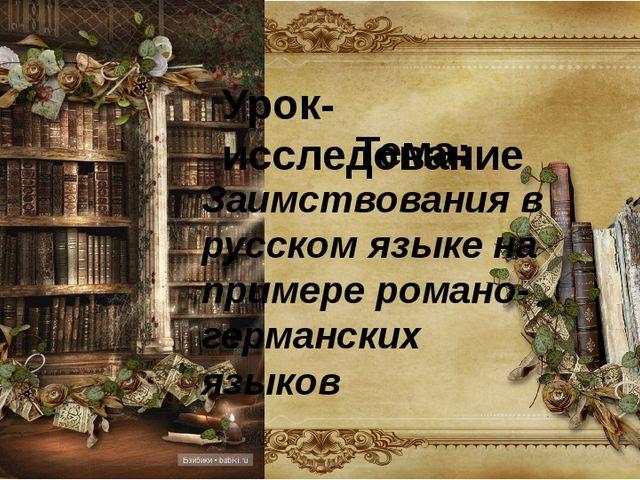 Урок-исследование Тема: Заимствования в русском языке на примере романо-герма...
