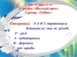 2 топ. «Сары түс» 2 группа. «Желтый цвет» 2 group. «Yellow» Тапсырмасы: Р А Ф