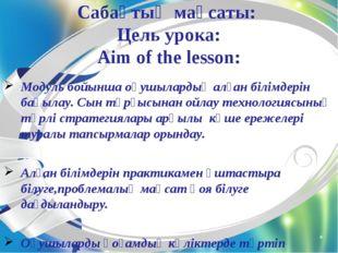 Сабақтың мақсаты: Цель урока: Aim of the lesson: Модуль бойынша оқушылардың