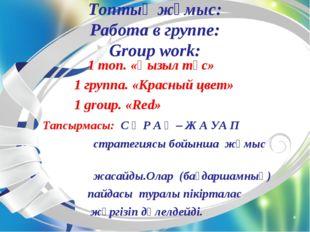 Топтық жұмыс: Работа в группе: Group work: 1 топ. «Қызыл түс» 1 группа. «Крас