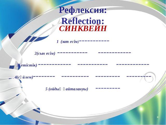 Рефлексия: Reflection: СИНКВЕЙН 1 (зат есім)----------- 2(сын есім) --------...