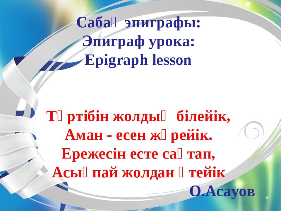 Сабақ эпиграфы: Эпиграф урока: Epigraph lesson Тәртібін жолдың білейік, Аман...