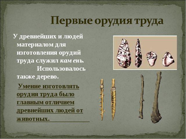 У древнейших и людей материалом для изготовления орудий труда служилкамень....