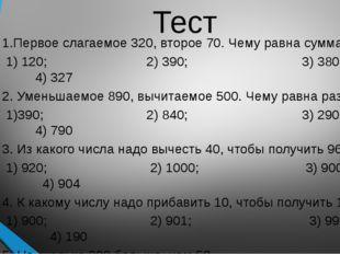 Тест 1.Первое слагаемое 320, второе 70. Чему равна сумма? 1) 120; 2) 390; 3)