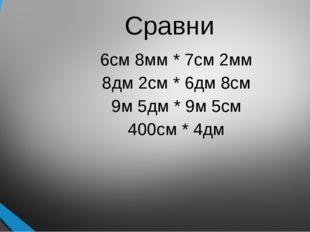 Сравни 6см 8мм * 7см 2мм 8дм 2см * 6дм 8см 9м 5дм * 9м 5см 400см * 4дм
