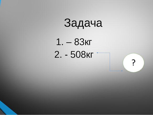 Задача 1. – 83кг 2. - 508кг