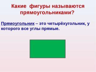 Какие фигуры называются прямоугольниками? Прямоугольник – это четырёхугольник