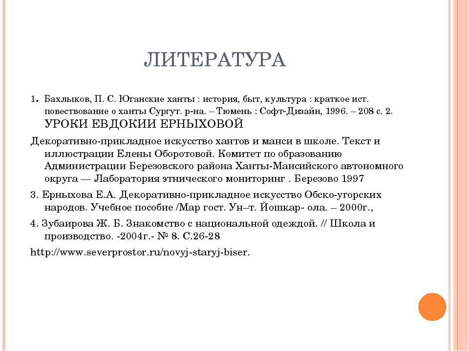 ЛИТЕРАТУРА 1. Бахлыков, П. С.Юганские ханты : история, быт, культура : кратк...