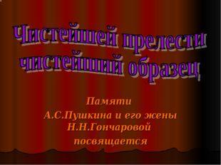 Памяти А.С.Пушкина и его жены Н.Н.Гончаровой посвящается