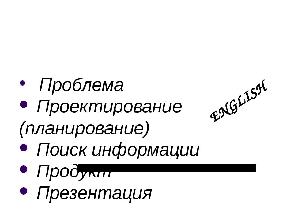 Проблема Проектирование (планирование) Поиск информации Продукт Презентация...