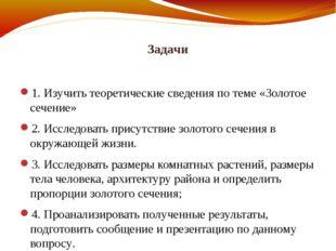Задачи 1. Изучить теоретические сведения по теме «Золотое сечение» 2. Исследо