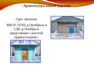 Архитектура нашей деревни Срез крыльца МКОУ ООШ д.Октябрьск и СДК д.Октябрьск