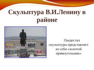 Скульптура В.И.Ленину в районе Пьедестал скульптуры представляет из себя «зол