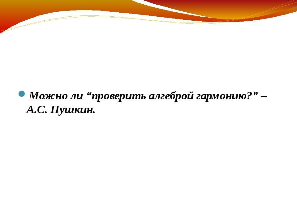 """Можно ли """"проверить алгеброй гармонию?"""" – А.С. Пушкин."""