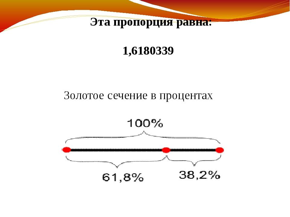 Эта пропорция равна: 1,6180339 Золотое сечение в процентах