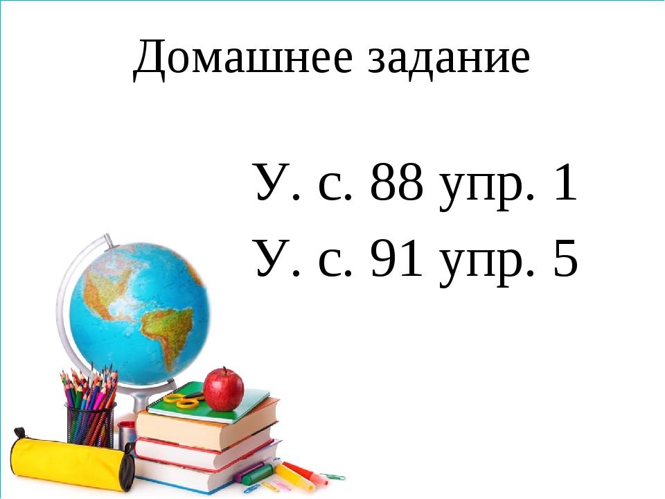Домашнее задание У. с. 88 упр. 1 У. с. 91 упр. 5