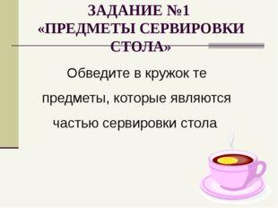 ЗАДАНИЕ №1 «ПРЕДМЕТЫ СЕРВИРОВКИ СТОЛА» Обведите в кружок те предметы, которые