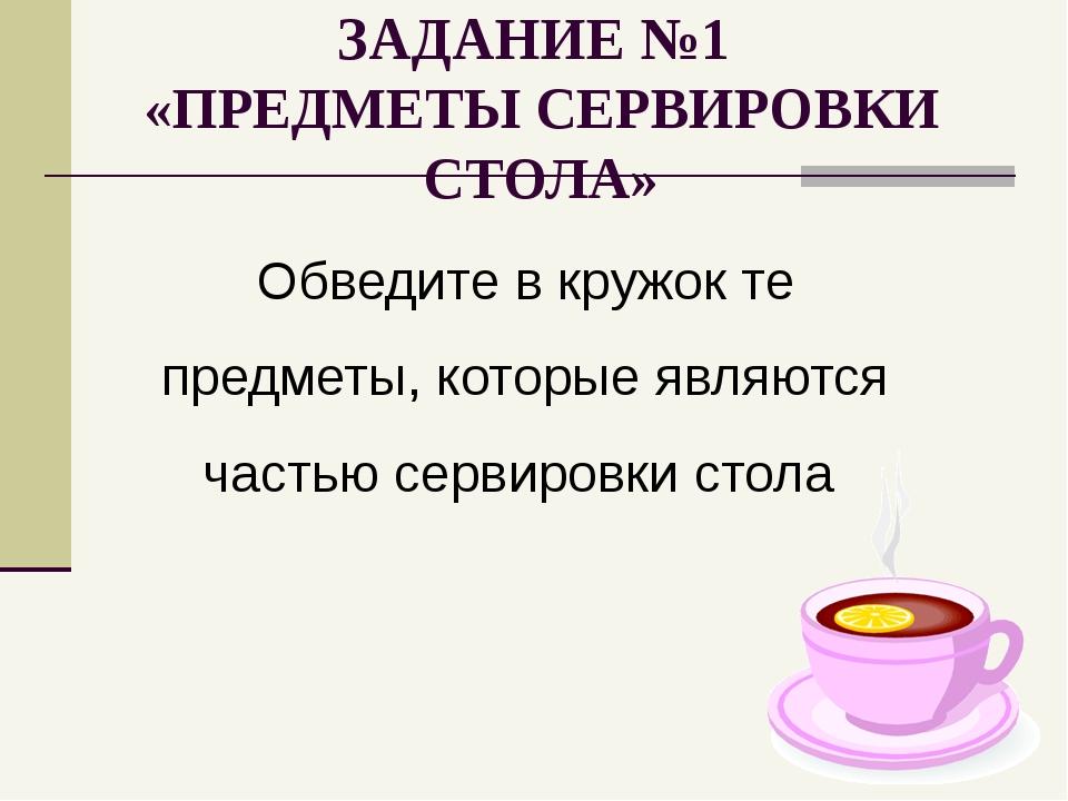 ЗАДАНИЕ №1 «ПРЕДМЕТЫ СЕРВИРОВКИ СТОЛА» Обведите в кружок те предметы, которые...