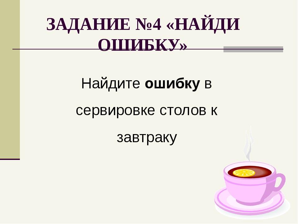 ЗАДАНИЕ №4 «НАЙДИ ОШИБКУ» Найдите ошибку в сервировке столов к завтраку
