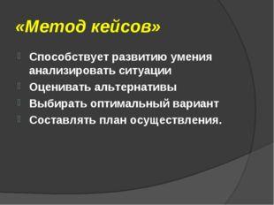 «Метод кейсов» Способствует развитию умения анализировать ситуации Оценивать