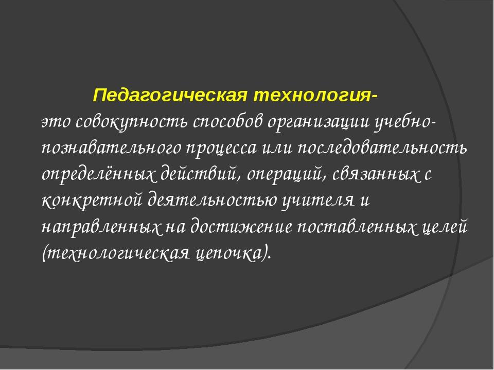 Педагогическая технология- это совокупность способов организации учебно-позн...