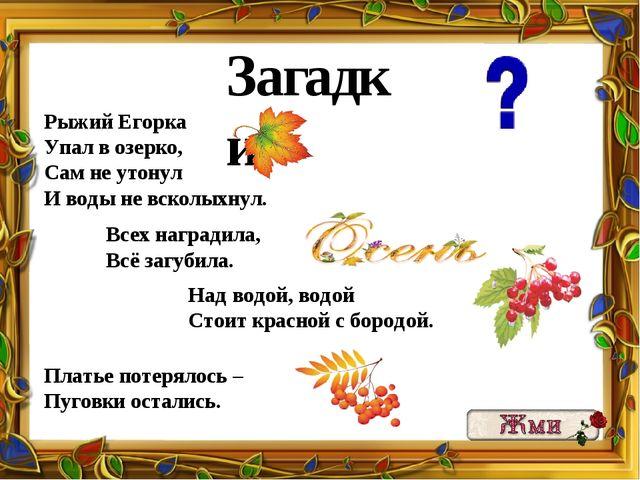 Загадки: Рыжий Егорка Упал в озерко, Сам не утонул И воды не всколыхнул. Всех...