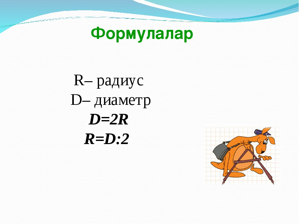 R– радиус D– диаметр D=2R R=D:2  Формулалар